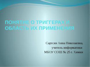 ПОНЯТИЕ О ТРИГГЕРАХ И ОБЛАСТЬ ИХ ПРИМЕНЕНИЯ Саргсян Анна Николаевна, учитель