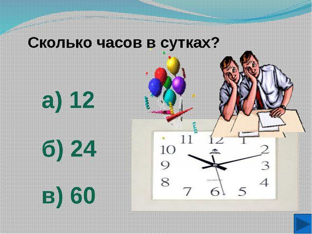 Сколько часов в сутках? а) 12 б) 24 в) 60