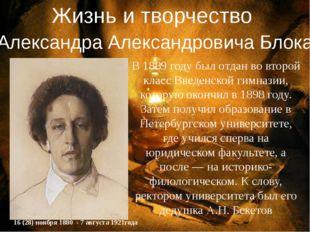 Жизнь и творчество Александра Александровича Блока В 1889 году был отдан во в