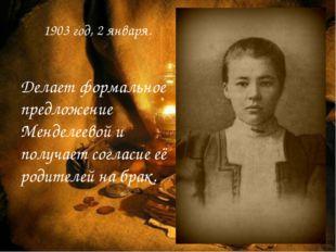 1903 год, 2 января. Делает формальное предложение Менделеевой и получает согл