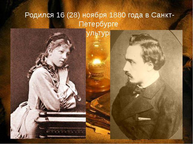 Родился 16 (28) ноября 1880 года в Санкт-Петербурге в высококультурной семье