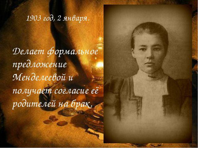 1903 год, 2 января. Делает формальное предложение Менделеевой и получает согл...