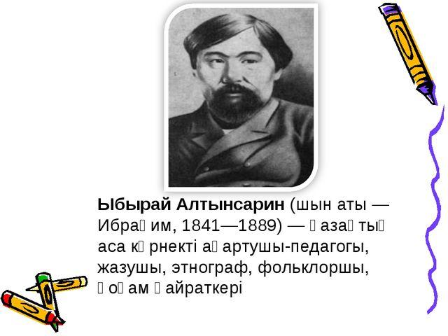 Ыбырай Алтынсарин(шын аты— Ибраһим, 1841—1889)— қазақтың аса көрнекті ағар...