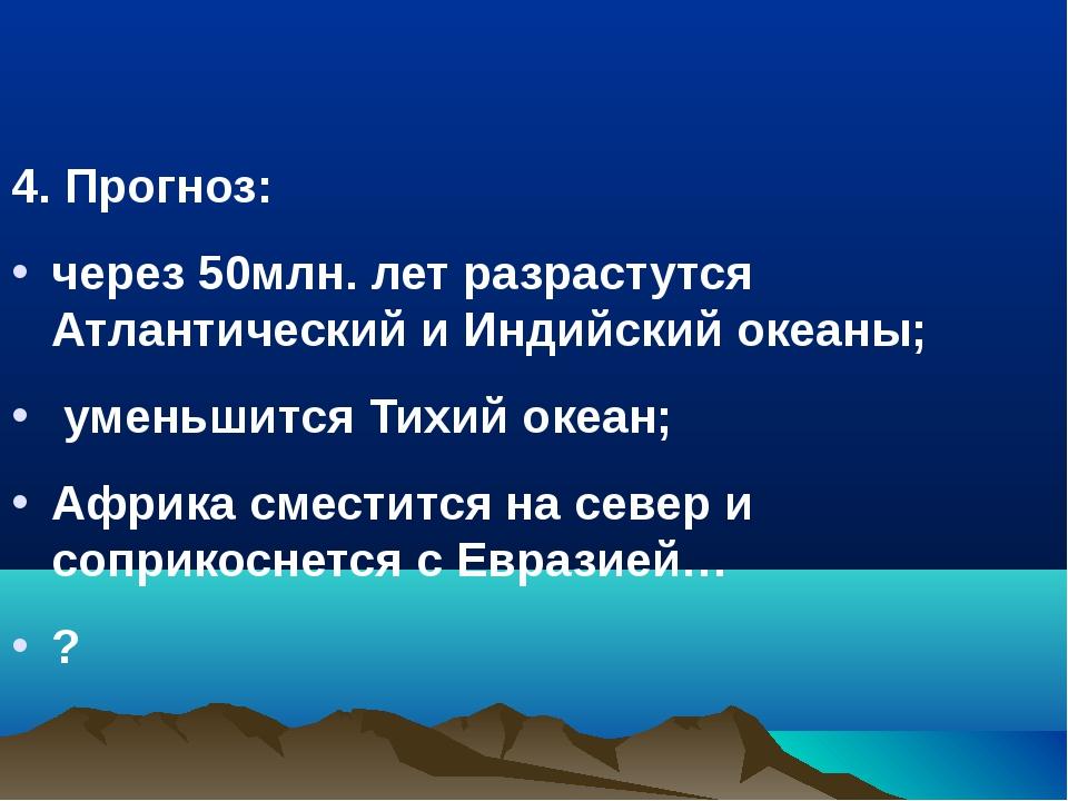 4. Прогноз: через 50млн. лет разрастутся Атлантический и Индийский океаны; ум...