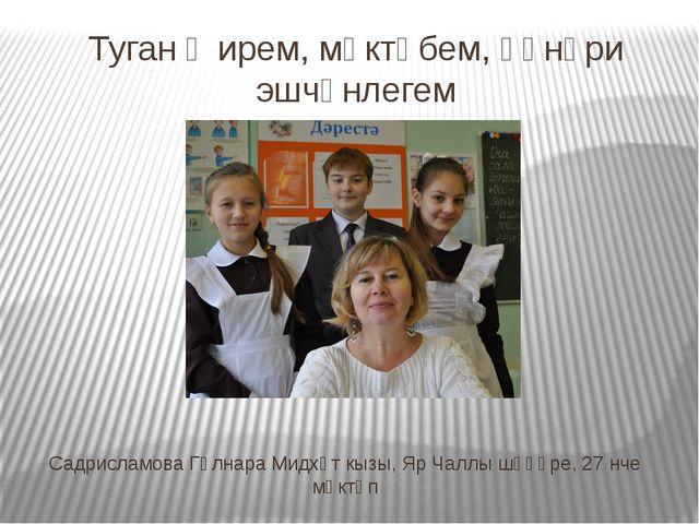 Туган җирем, мәктәбем, һөнәри эшчәнлегем Садрисламова Гөлнара Мидхәт кызы, Яр...