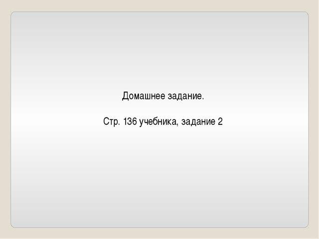 Домашнее задание. Стр. 136 учебника, задание 2