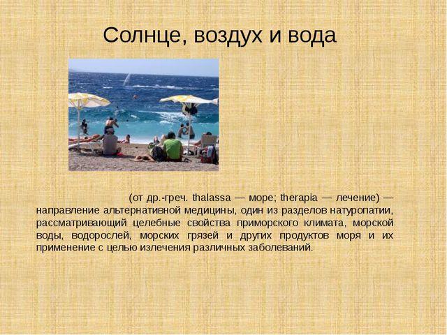Талассотерапи́я (от др.-греч. thalassa — море; therapia — лечение) — направл...