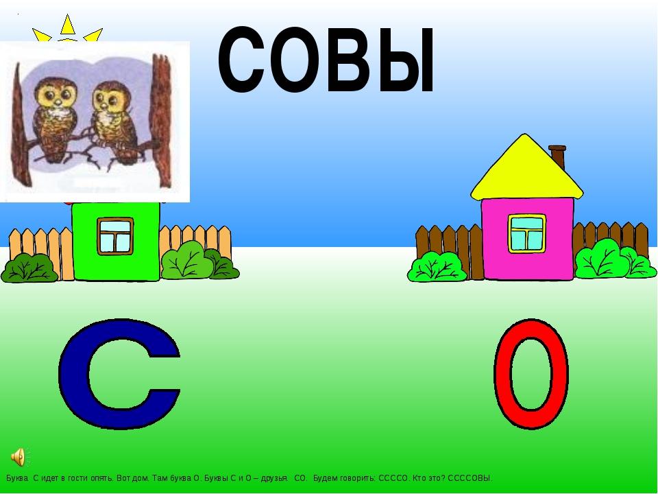 Буква С идет в гости опять. Вот дом. Там буква О. Буквы С и О – друзья. СО. Б...