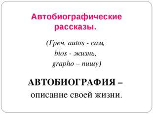 Автобиографические рассказы. (Греч. autos - сам, bios - жизнь, grapho – пишу)