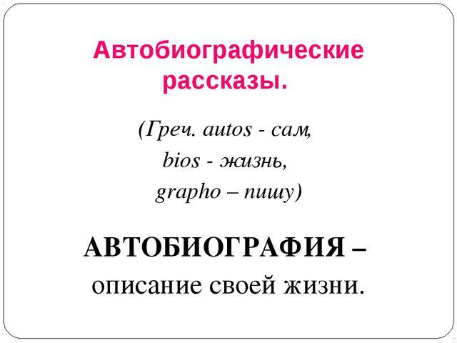 Автобиографические рассказы. (Греч. autos - сам, bios - жизнь, grapho – пишу)...
