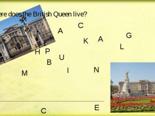 Where does the British Queen live? B U C K I N G H A M P L A A C E in