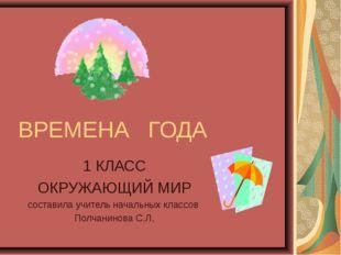 ВРЕМЕНА ГОДА 1 КЛАСС ОКРУЖАЮЩИЙ МИР составила учитель начальных классов Полча