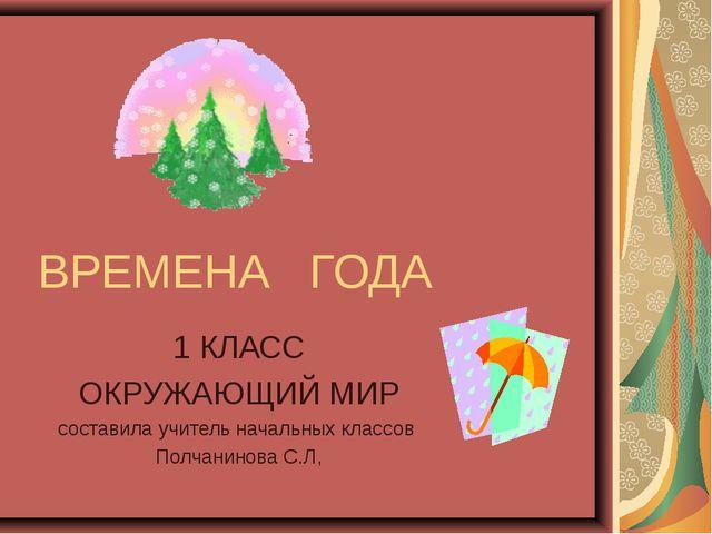 ВРЕМЕНА ГОДА 1 КЛАСС ОКРУЖАЮЩИЙ МИР составила учитель начальных классов Полча...