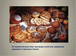 Из пшеничной муки пекут просфоры (хлеб для совершения церковного таинства) и