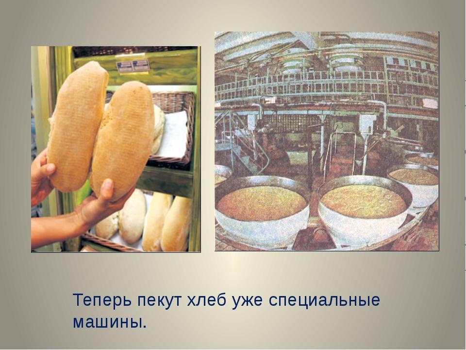 Теперь пекут хлеб уже специальные машины.