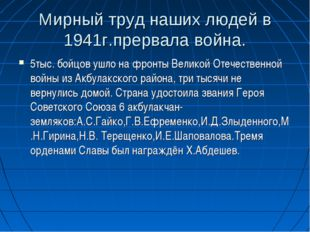 Мирный труд наших людей в 1941г.прервала война. 5тыс. бойцов ушло на фронты В