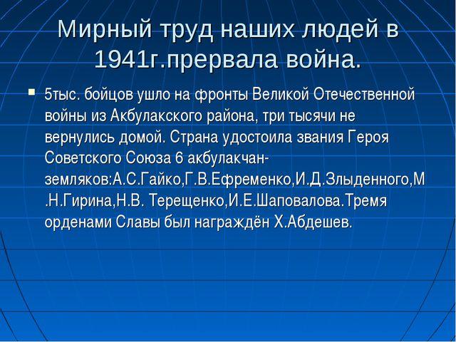 Мирный труд наших людей в 1941г.прервала война. 5тыс. бойцов ушло на фронты В...