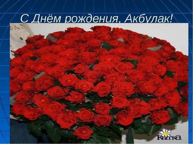 С Днём рождения, Акбулак!