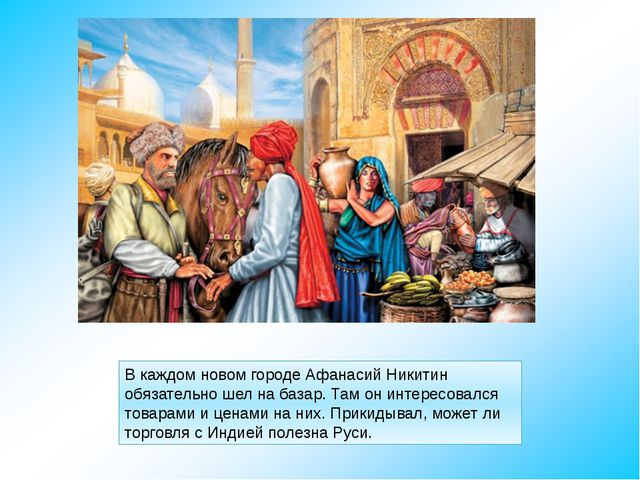 В каждом новом городе Афанасий Никитин обязательно шел на базар. Там он интер...
