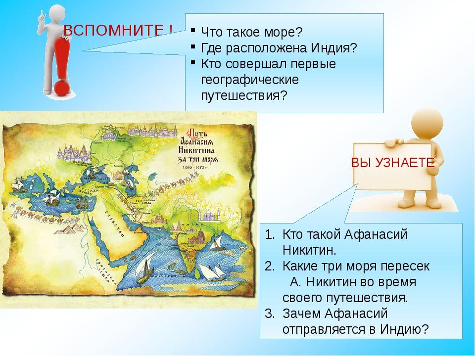 ВСПОМНИТЕ ! Что такое море? Где расположена Индия? Кто совершал первые геогра...