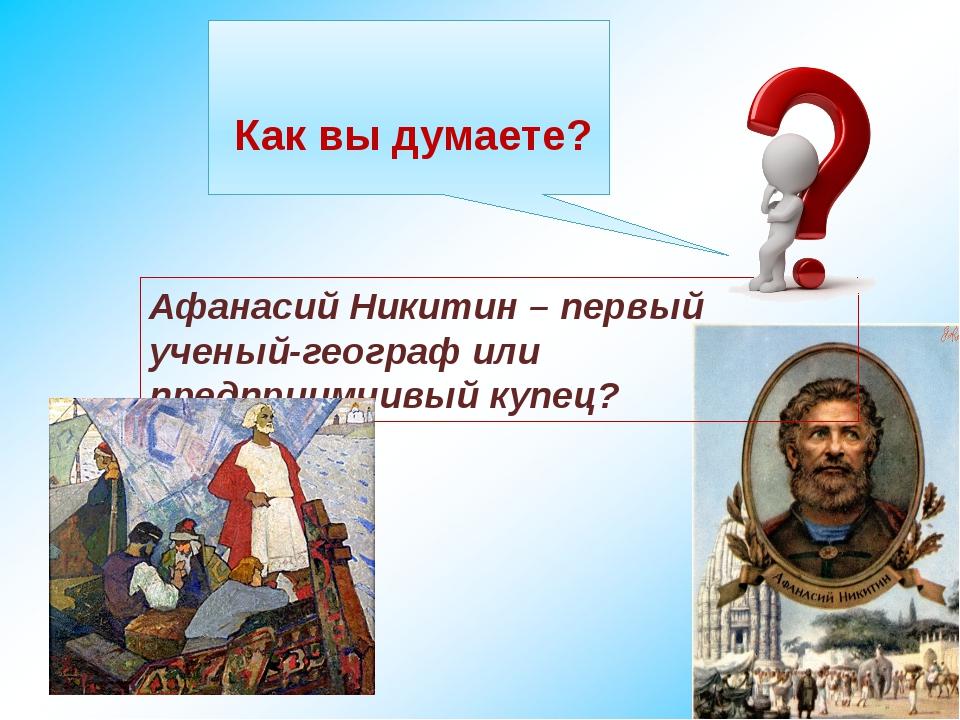 Как вы думаете? Афанасий Никитин – первый ученый-географ или предприимчивый...