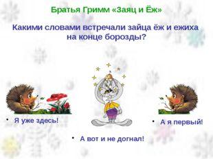 Братья Гримм «Заяц и Ёж» Какими словами встречали зайца ёж и ежиха на конце б