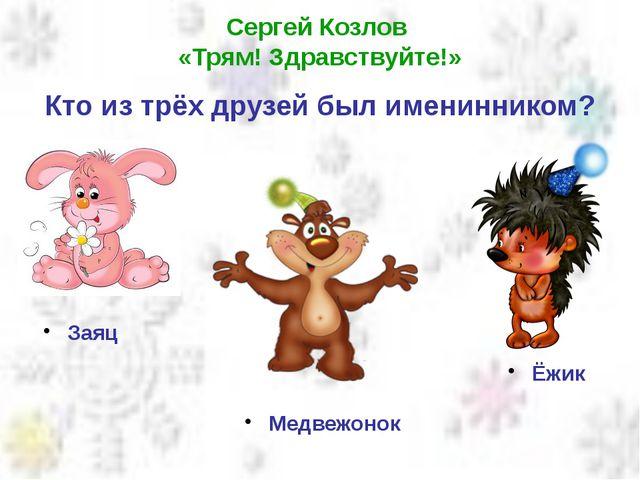 Сергей Козлов «Трям! Здравствуйте!» Кто из трёх друзей был именинником? Заяц...
