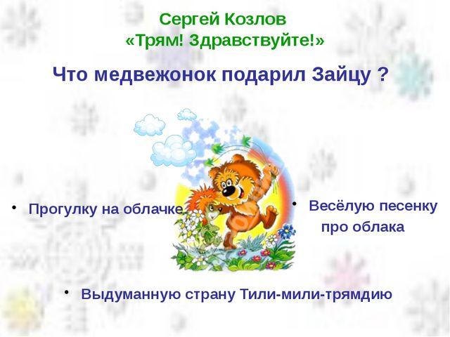 Сергей Козлов «Трям! Здравствуйте!» Что медвежонок подарил Зайцу ? Выдуманную...