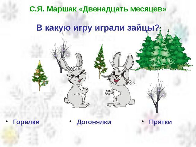С.Я. Маршак «Двенадцать месяцев» В какую игру играли зайцы? Горелки Догонялки...
