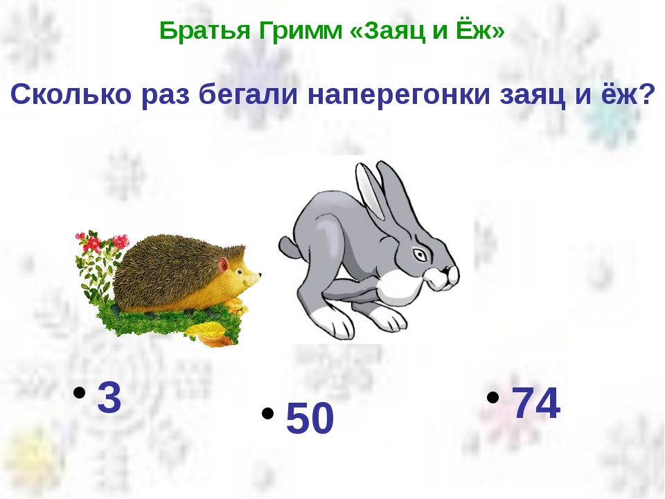 Братья Гримм «Заяц и Ёж» Сколько раз бегали наперегонки заяц и ёж? 74 3 50