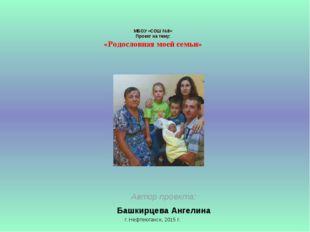 МБОУ «СОШ №8» Проект на тему: «Родословная моей семьи» Автор проекта: Башкир