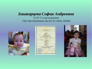 Башкирцева София Андреевна 31.07.13 года рождения. Она еще маленькая, мы все