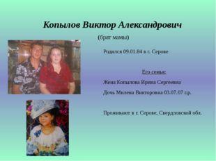 Копылов Виктор Александрович (брат мамы) Родился 09.01.84 в г. Серове Его сем