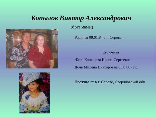 Копылов Виктор Александрович (брат мамы) Родился 09.01.84 в г. Серове Его сем...