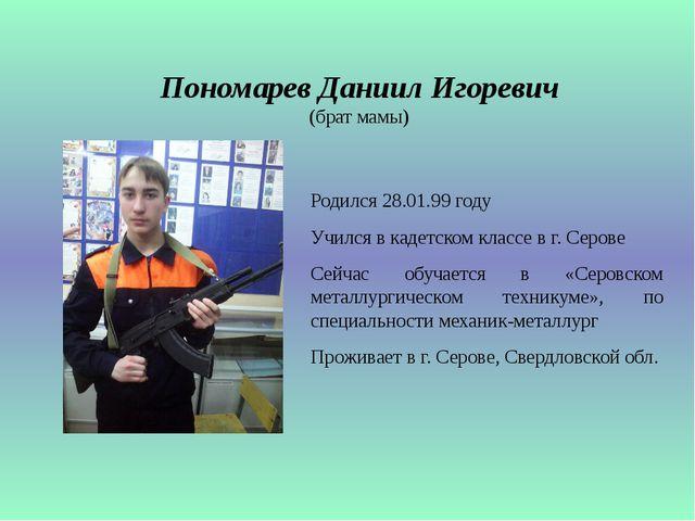 Пономарев Даниил Игоревич (брат мамы) Родился 28.01.99 году Учился в кадетско...