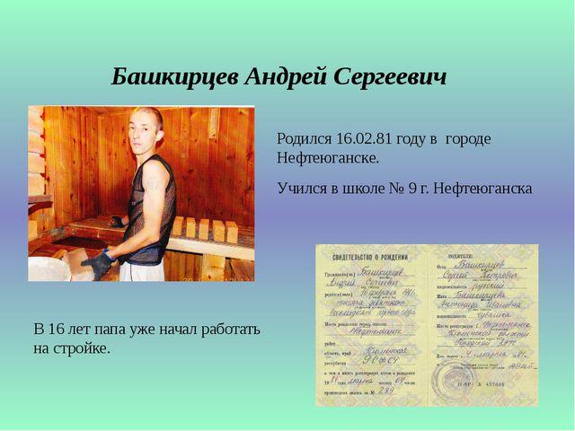 Башкирцев Андрей Сергеевич Родился 16.02.81 году в городе Нефтеюганске. Училс...