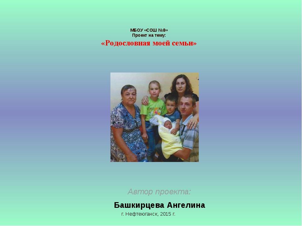 МБОУ «СОШ №8» Проект на тему: «Родословная моей семьи» Автор проекта: Башкир...
