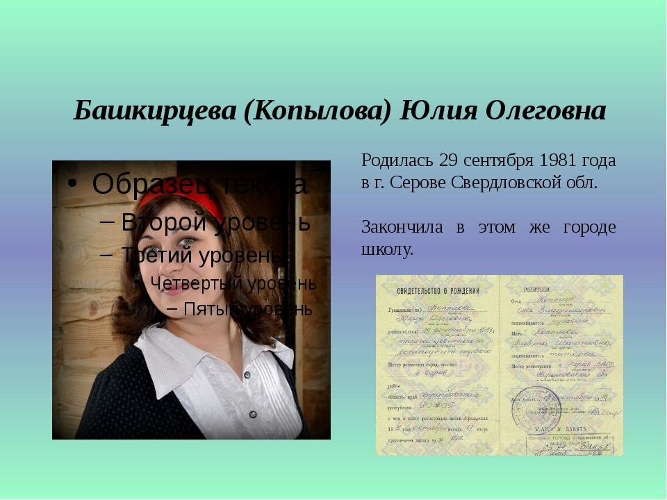 Башкирцева (Копылова) Юлия Олеговна Родилась 29 сентября 1981 года в г. Серов...