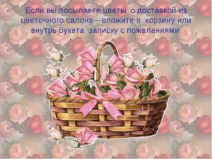 Если вы посылаете цветы с доставкой из цветочного салона—вложите в корзину ил