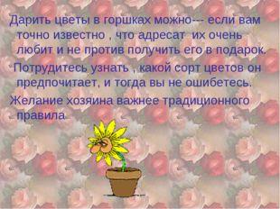 Дарить цветы в горшках можно--- если вам точно известно , что адресат их оче