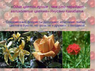 «Один цветок лучше , чем сто передает великолепие цветка»-Янусани Кавабата. С