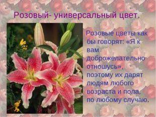 Розовый- универсальный цвет. Розовые цветы как бы говорят: «Я к вам доброжела