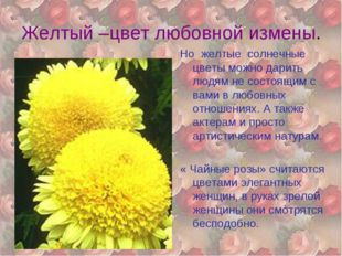 Желтый –цвет любовной измены. Но желтые солнечные цветы можно дарить людям не