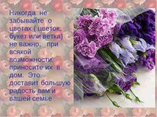 Никогда не забывайте о цветах ( цветок, букет или ветка) не важно, при всяко