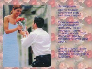 Не забудьте цветы подают стеблями вниз , цветами кверху Если мужчина сопрово