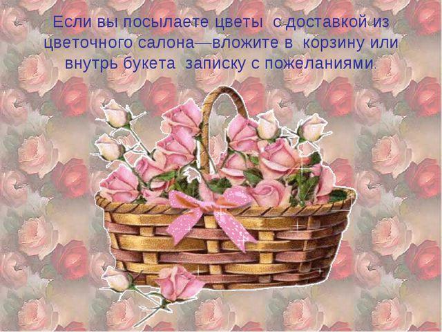 Если вы посылаете цветы с доставкой из цветочного салона—вложите в корзину ил...