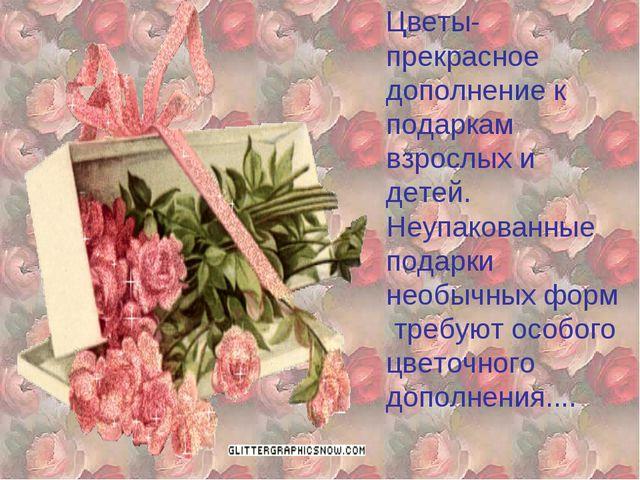 Цветы- прекрасное дополнение к подаркам взрослых и детей. Неупакованные пода...