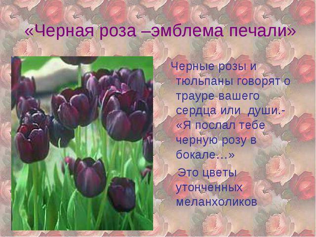 «Черная роза –эмблема печали» Черные розы и тюльпаны говорят о трауре вашего...