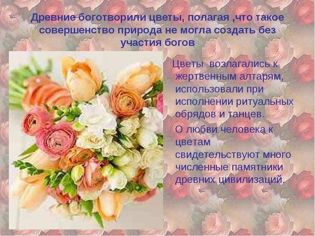 Древние боготворили цветы, полагая ,что такое совершенство природа не могла с...