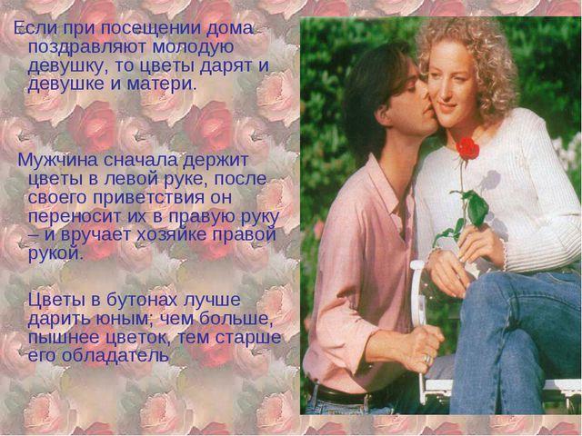 Если при посещении дома поздравляют молодую девушку, то цветы дарят и девушк...